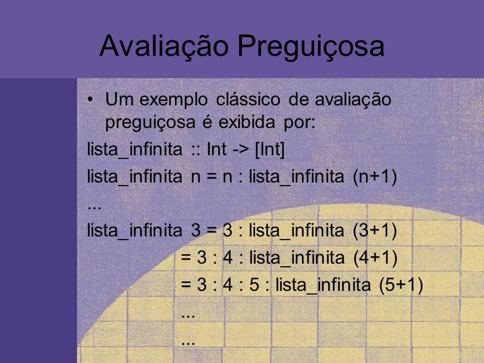 Avaliação Preguiçosa Um exemplo clássico de avaliação preguiçosa é exibida por: lista_infinita :: Int -> [Int]